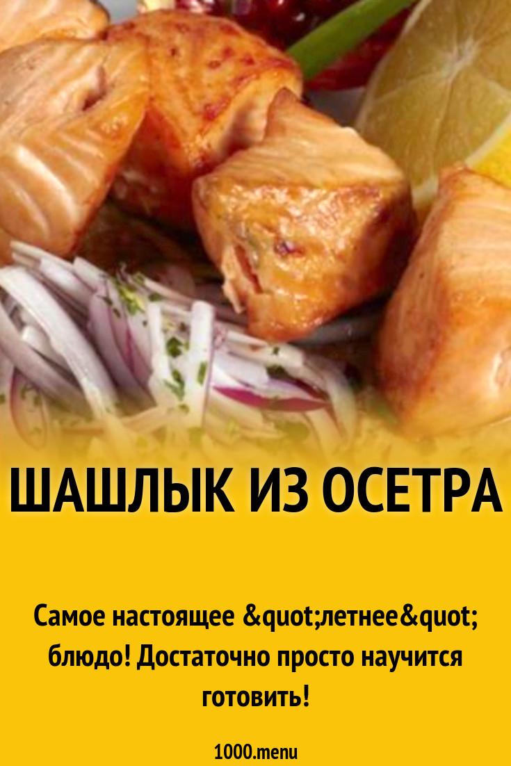 Шашлык из стерляди рецепты приготовления. варианты приготовления шашлыка из осетра